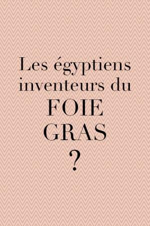 Les Egyptiens, inventeurs du foie gras ?